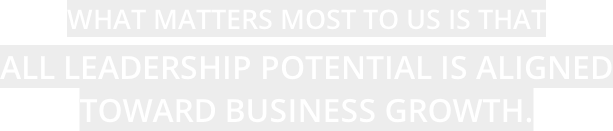 WHAT MATTERS MOST TO US IS THAT ALL LEADERSHIP POTENTIAL IS ALIGNED TOWARD BUSINESS GROWTH.